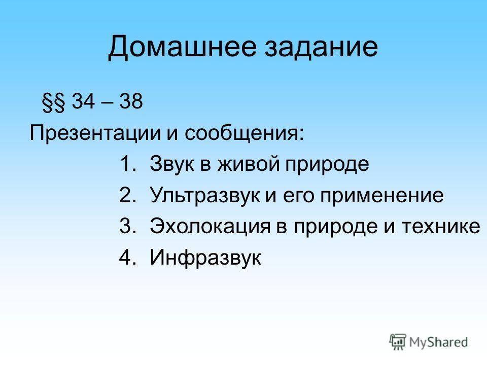 Домашнее задание §§ 34 – 38 Презентации и сообщения: 1. Звук в живой природе 2. Ультразвук и его применение 3. Эхолокация в природе и технике 4. Инфразвук