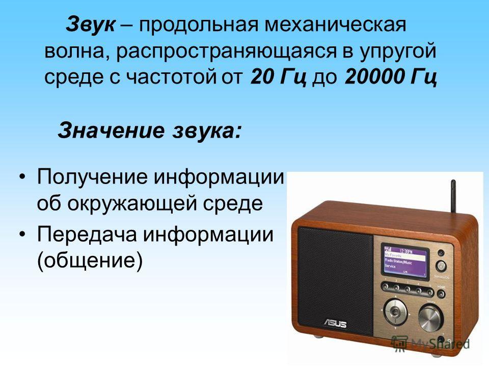Звук – продольная механическая волна, распространяющаяся в упругой среде с частотой от 20 Гц до 20000 Гц Значение звука: Получение информации об окружающей среде Передача информации (общение)