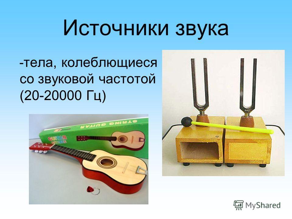 Источники звука - тела, колеблющиеся со звуковой частотой (20-20000 Гц)