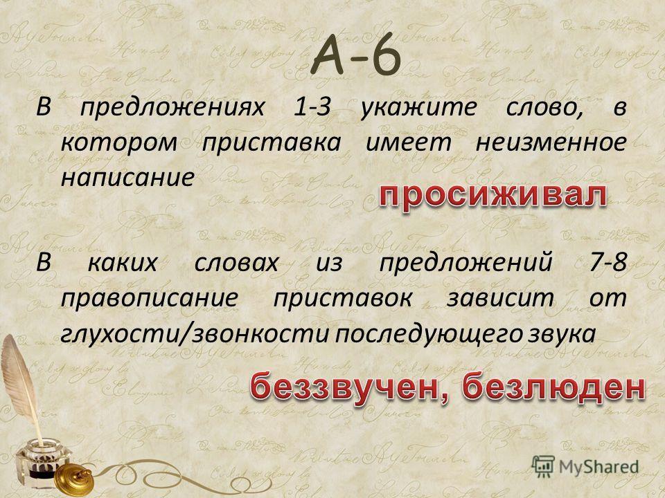 В предложениях 1-3 укажите слово, в котором приставка имеет неизменное написание В каких словах из предложений 7-8 правописание приставок зависит от глухости/звонкости последующего звука А-6