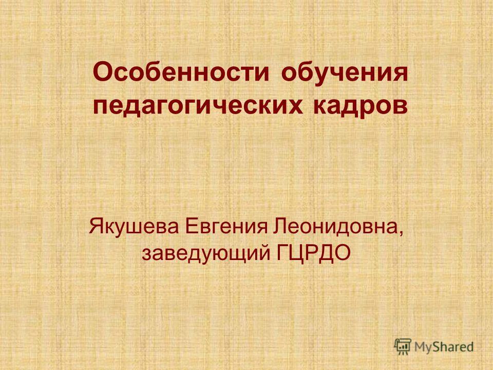 Особенности обучения педагогических кадров Якушева Евгения Леонидовна, заведующий ГЦРДО