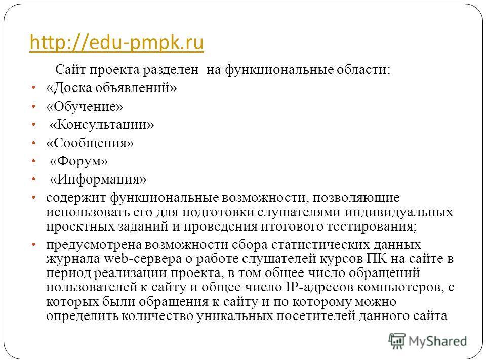 http://edu-pmpk.ru Сайт проекта разделен на функциональные области: «Доска объявлений» «Обучение» «Консультации» «Сообщения» «Форум» «Информация» содержит функциональные возможности, позволяющие использовать его для подготовки слушателями индивидуаль