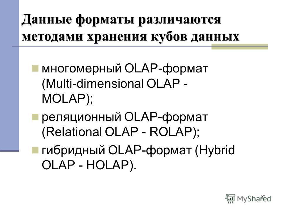 27 Данные форматы различаются методами хранения кубов данных многомерный OLAP-формат (Multi-dimensional OLAP - MOLAP); реляционный OLAP-формат (Relational OLAP - ROLAP); гибридный OLAP-формат (Hybrid OLAP - HOLAP).
