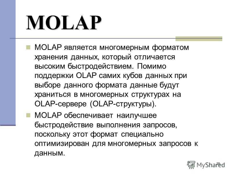28 MOLAP MOLAP является многомерным форматом хранения данных, который отличается высоким быстродействием. Помимо поддержки OLAP самих кубов данных при выборе данного формата данные будут храниться в многомерных структурах на OLAP-сервере (OLAP-структ