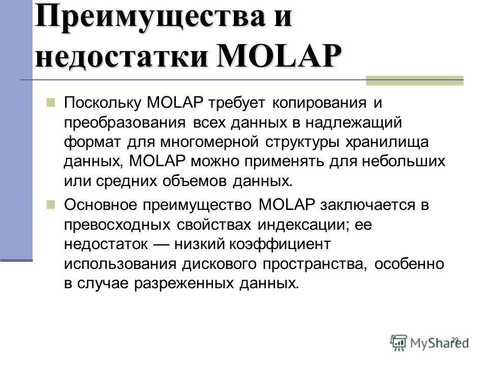 29 Преимущества и недостатки MOLAP Поскольку MOLAP требует копирования и преобразования всех данных в надлежащий формат для многомерной структуры хранилища данных, MOLAP можно применять для небольших или средних объемов данных. Основное преимущество