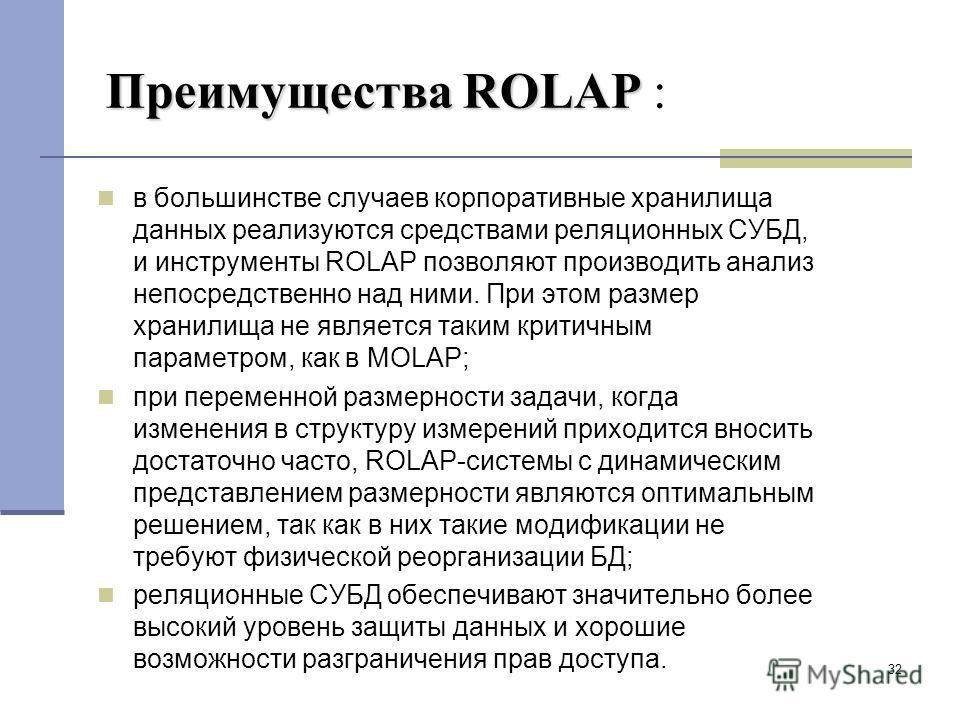32 Преимущества ROLAP Преимущества ROLAP : в большинстве случаев корпоративные хранилища данных реализуются средствами реляционных СУБД, и инструменты ROLAP позволяют производить анализ непосредственно над ними. При этом размер хранилища не является