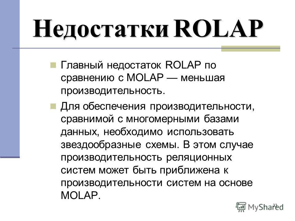 33 НедостаткиROLAP Недостатки ROLAP Главный недостаток ROLAP по сравнению с MOLAP меньшая производительность. Для обеспечения производительности, сравнимой с многомерными базами данных, необходимо использовать звездообразные схемы. В этом случае прои
