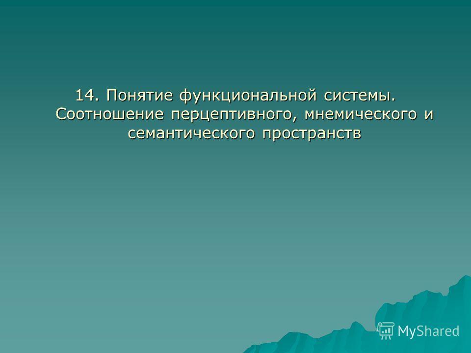 14. Понятие функциональной системы. Соотношение перцептивного, мнемического и семантического пространств
