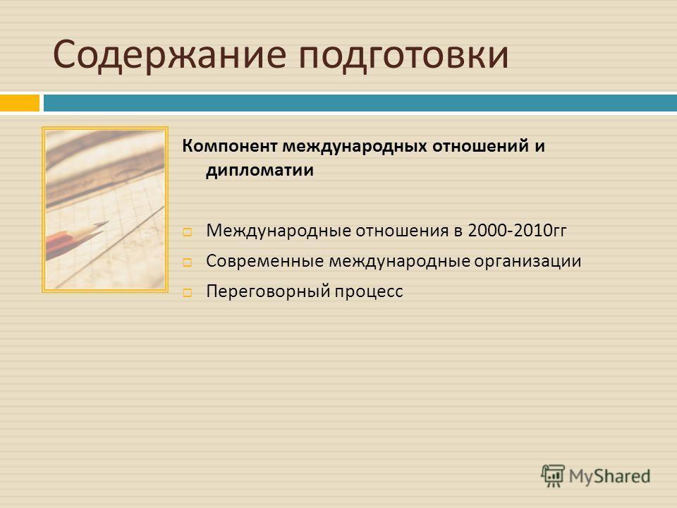 Содержание подготовки Компонент международных отношений и дипломатии Международные отношения в 2000-2010 гг Современные международные организации Переговорный процесс