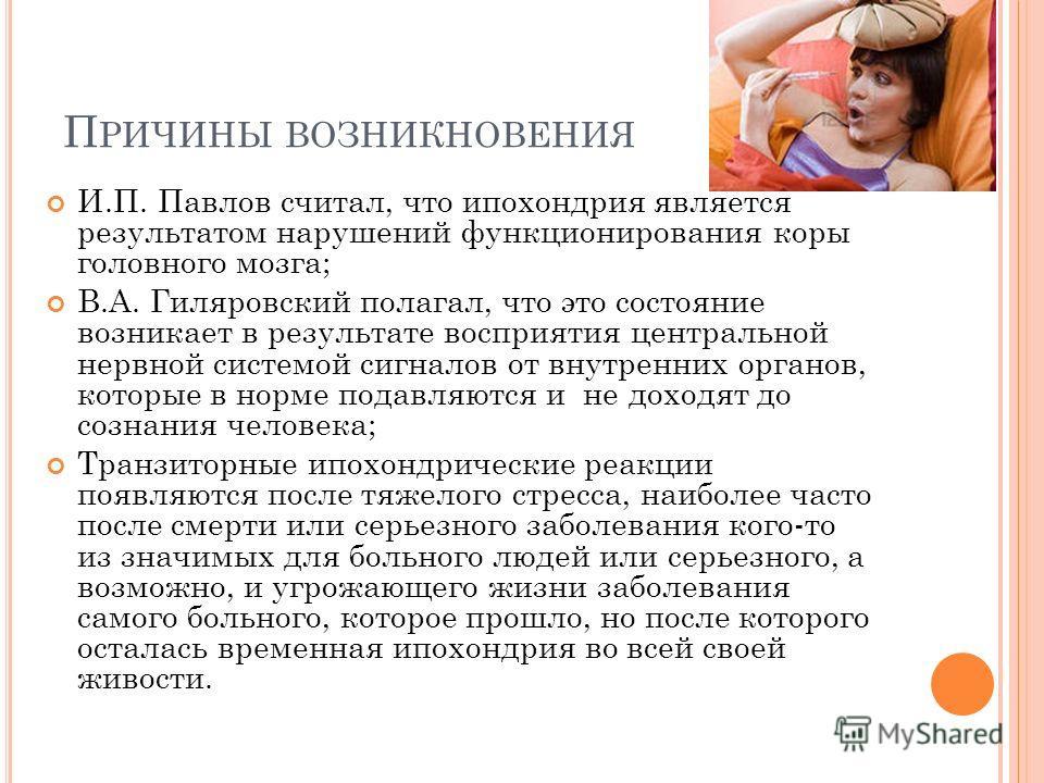 И.П. Павлов считал, что ипохондрия является результатом нарушений функционирования коры головного мозга; В.А. Гиляровский полагал, что это состояние возникает в результате восприятия центральной нервной системой сигналов от внутренних органов, которы