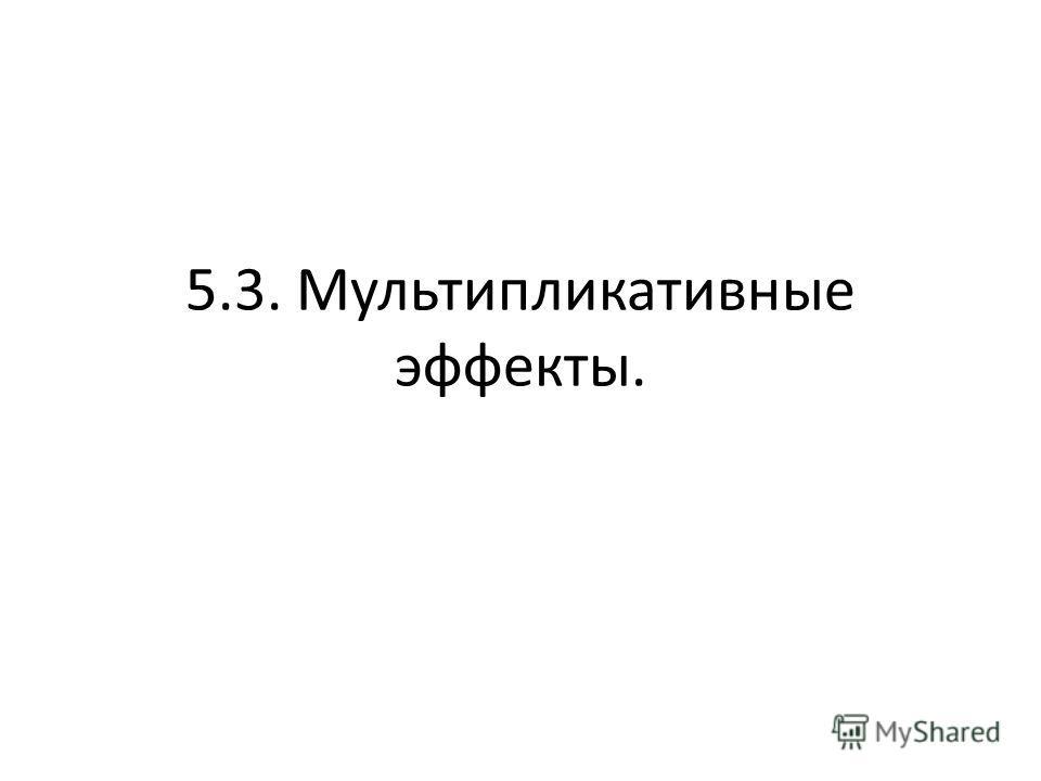 5.3. Мультипликативные эффекты.