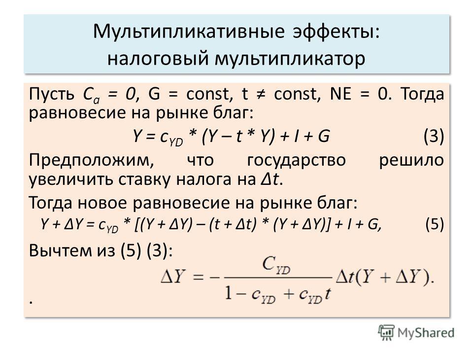 Мультипликативные эффекты: налоговый мультипликатор Пусть C a = 0, G = const, t const, NE = 0. Тогда равновесие на рынке благ: Y = c YD * (Y – t * Y) + I + G (3) Предположим, что государство решило увеличить ставку налога на t. Тогда новое равновесие