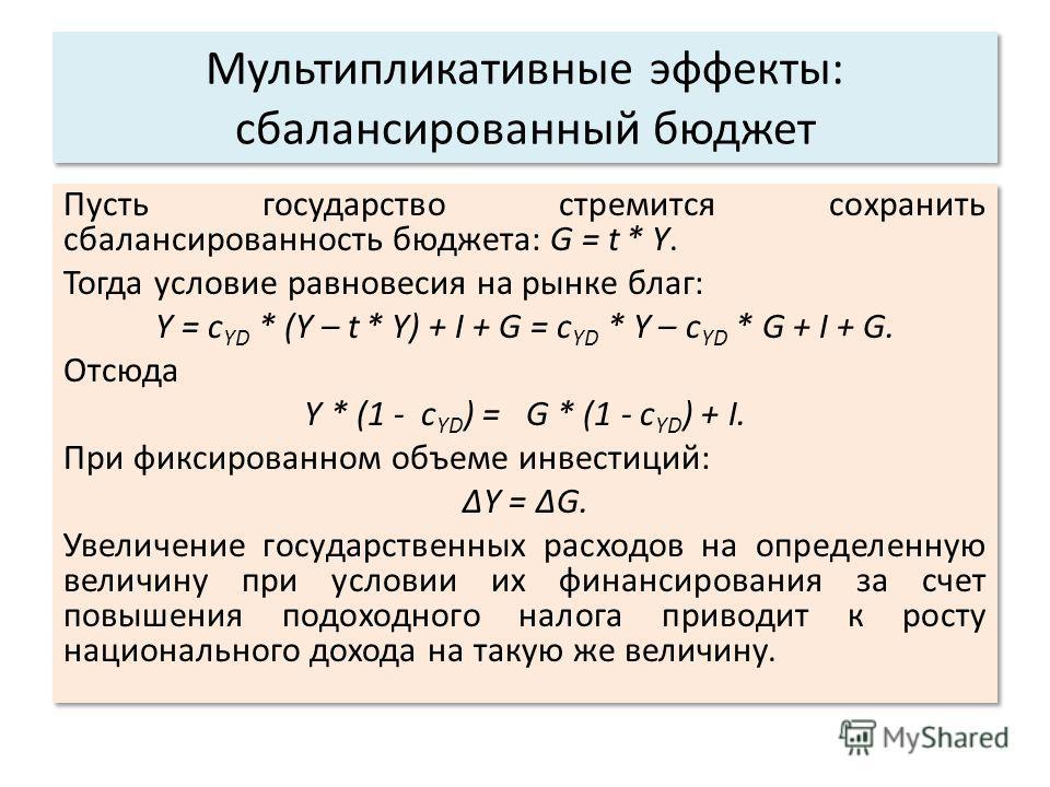 Мультипликативные эффекты: сбалансированный бюджет Пусть государство стремится сохранить сбалансированность бюджета: G = t * Y. Тогда условие равновесия на рынке благ: Y = c YD * (Y – t * Y) + I + G = c YD * Y – c YD * G + I + G. Отсюда Y * (1 - c YD