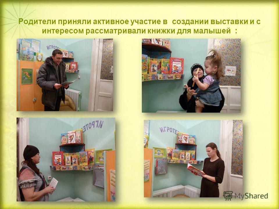 Родители приняли активное участие в создании выставки и с интересом рассматривали книжки для малышей :