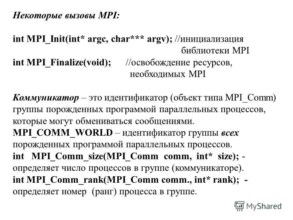 Некоторые вызовы MPI: int MPI_Init(int* argc, char*** argv); //инициализация библиотеки MPI int MPI_Finalize(void); //освобождение ресурсов, необходимых MPI Коммуникатор – это идентификатор (объект типа MPI_Comm) группы порожденных программой паралле