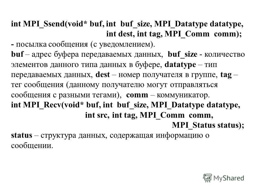 int MPI_Ssend(void* buf, int buf_size, MPI_Datatype datatype, int dest, int tag, MPI_Comm comm); - посылка сообщения (с уведомлением). buf – адрес буфера передаваемых данных, buf_size - количество элементов данного типа данных в буфере, datatype – ти