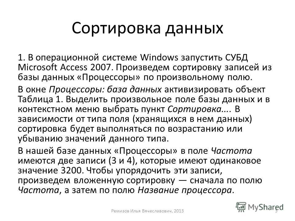 Сортировка данных 1. В операционной системе Windows запустить СУБД Microsoft Access 2007. Произведем сортировку записей из базы данных «Процессоры» по произвольному полю. В окне Процессоры: база данных активизировать объект Таблица 1. Выделить произв