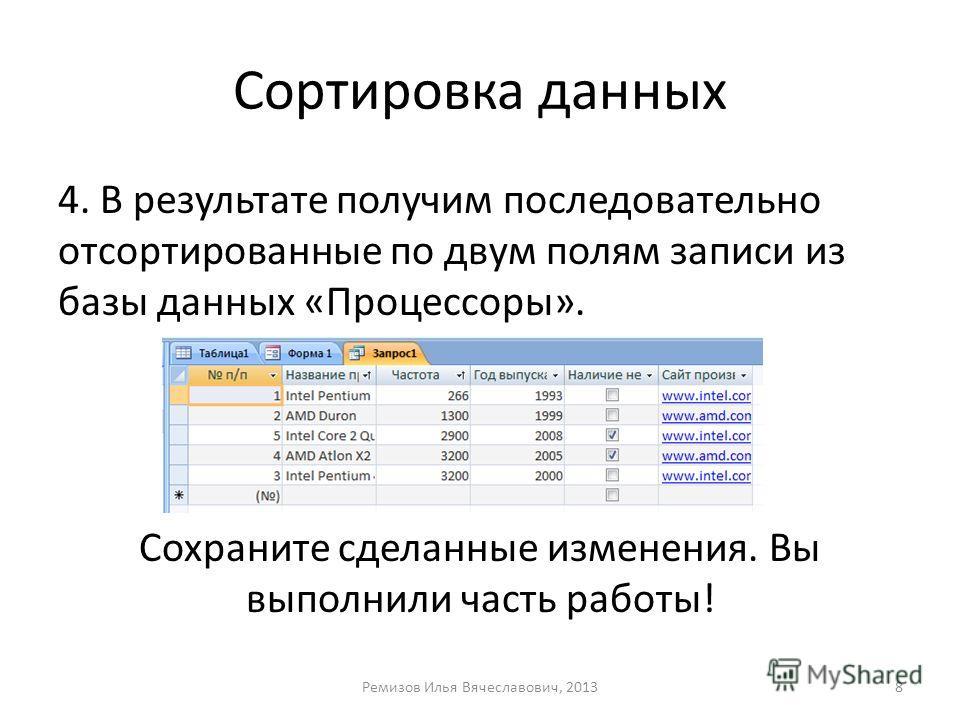 Сортировка данных 4. В результате получим последовательно отсортированные по двум полям записи из базы данных «Процессоры». Сохраните сделанные изменения. Вы выполнили часть работы! Ремизов Илья Вячеславович, 20138