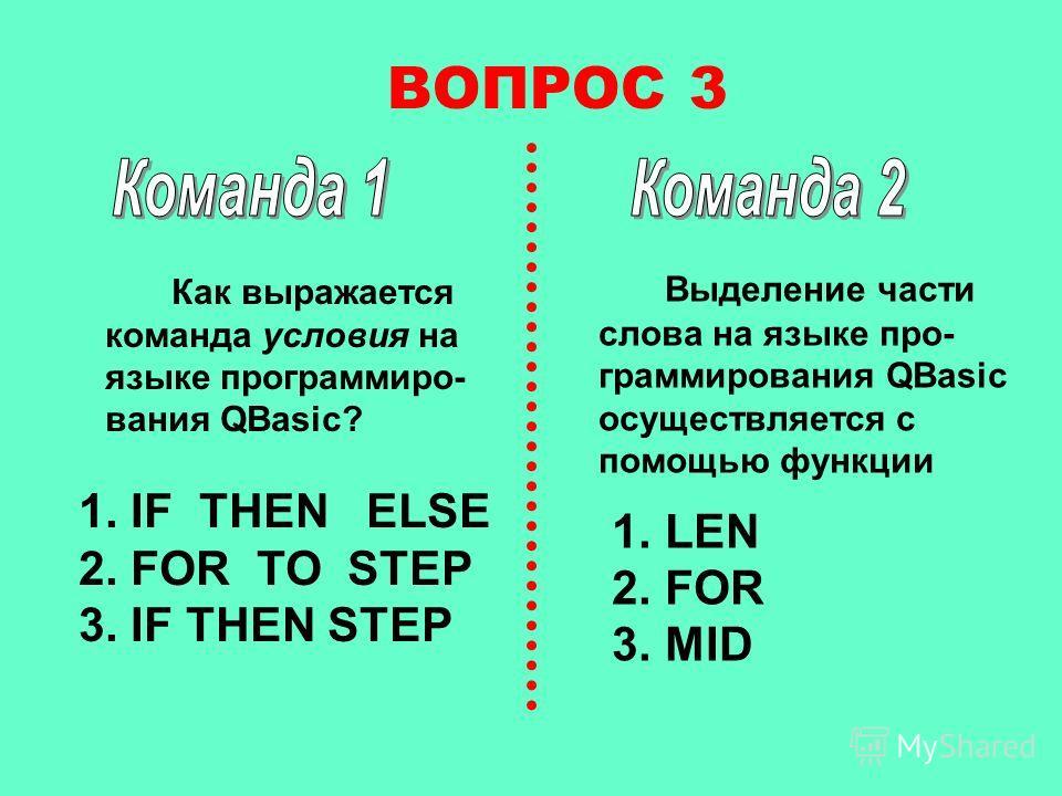 ВОПРОС 3 Выделение части слова на языке программирования QBasic осуществляется с помощью функции 1. LEN 2. FOR 3. MID Как выражается команда условия на языке программирования QBasic? 1. IF THEN ELSE 2. FOR TO STEP 3. IF THEN STEP