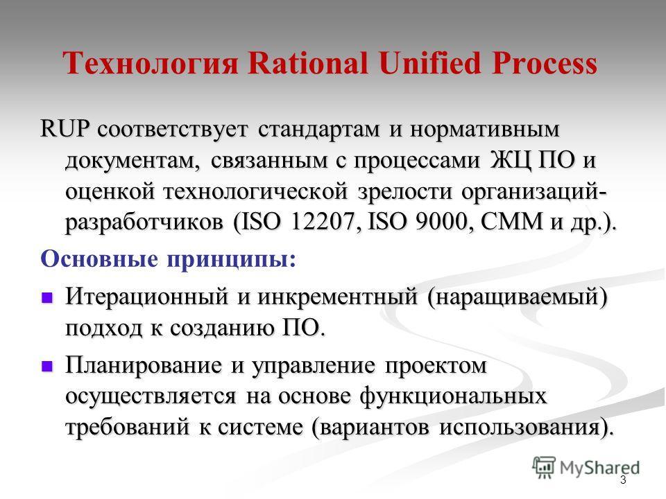 3 Технология Rational Unified Process RUP соответствует стандартам и нормативным документам, связанным с процессами ЖЦ ПО и оценкой технологической зрелости организаций- разработчиков (ISO 12207, ISO 9000, CMM и др.). Основные принципы: Итерационный
