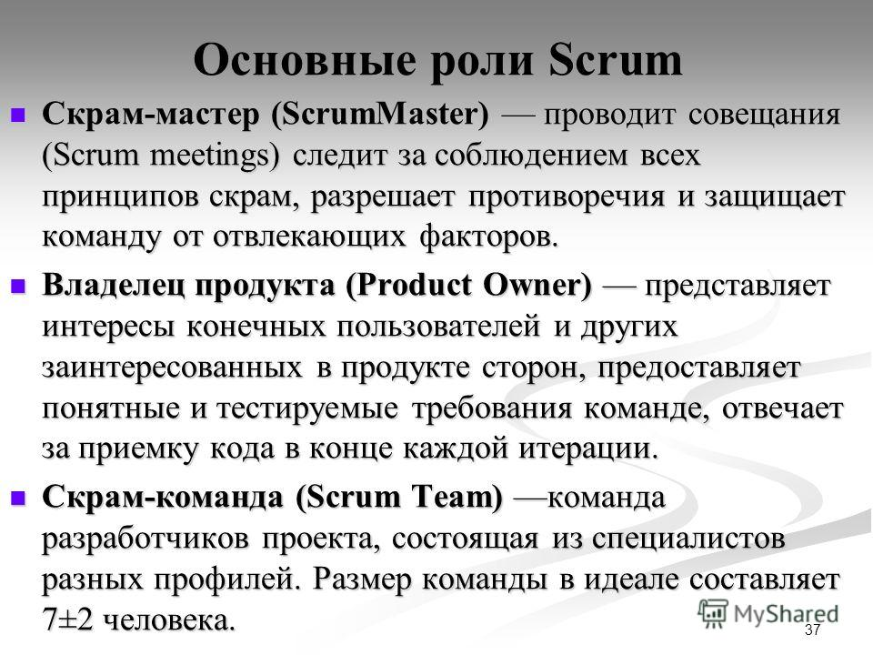 37 Основные роли Scrum Скрам-мастер (ScrumMaster) проводит совещания (Scrum meetings) следит за соблюдением всех принципов скрам, разрешает противоречия и защищает команду от отвлекающих факторов. Скрам-мастер (ScrumMaster) проводит совещания (Scrum