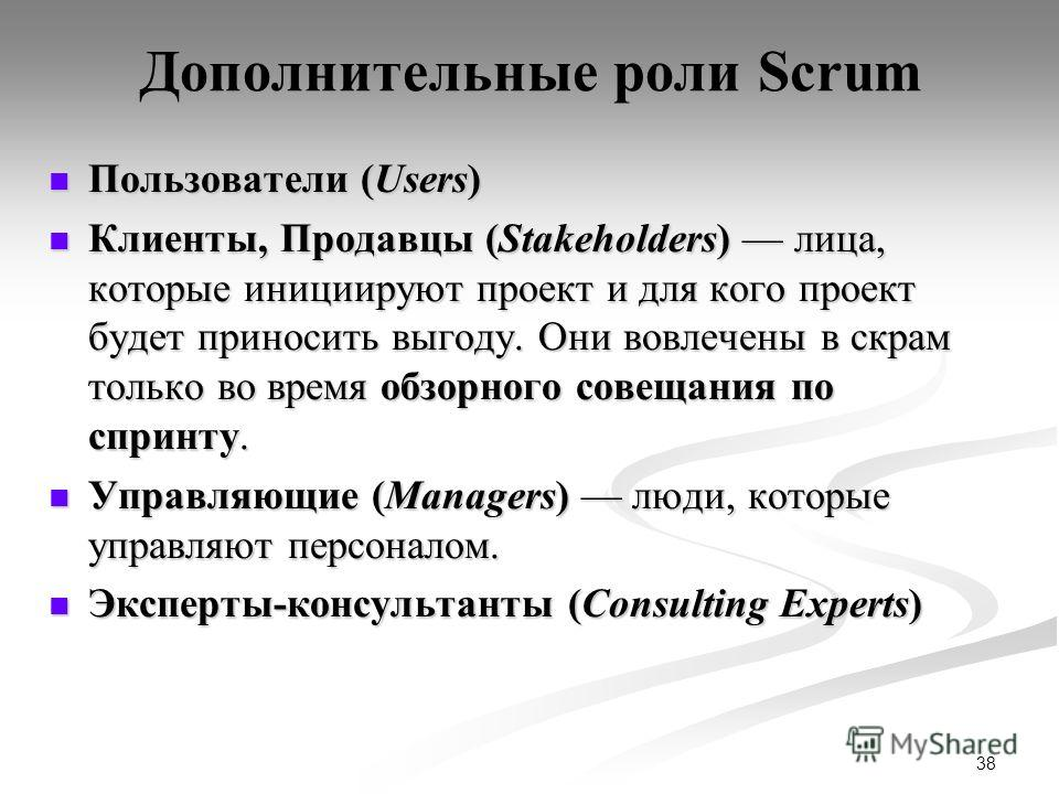 38 Дополнительные роли Scrum Пользователи (Users) Пользователи (Users) Клиенты, Продавцы (Stakeholders) лица, которые инициируют проект и для кого проект будет приносить выгоду. Они вовлечены в скрам только во время обзорного совещания по спринту. Кл