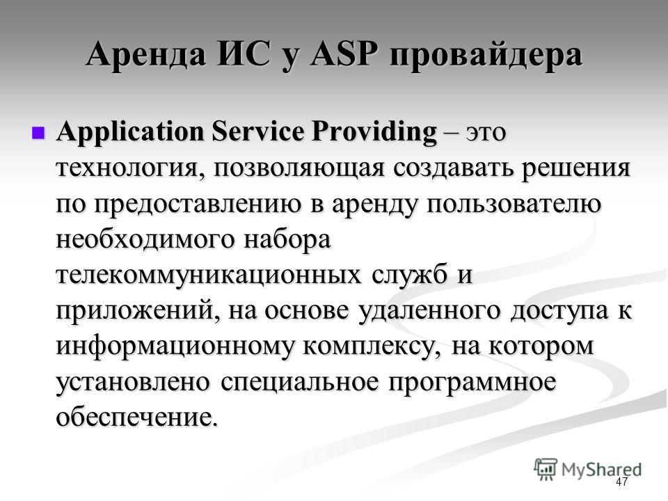 47 Аренда ИС у ASP провайдера Application Service Providing – это технология, позволяющая создавать решения по предоставлению в аренду пользователю необходимого набора телекоммуникационных служб и приложений, на основе удаленного доступа к информацио