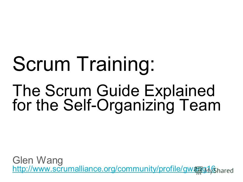 Slide title 70 pt CAPITALS Slide subtitle minimum 30 pt Scrum Training: The Scrum Guide Explained for the Self-Organizing Team Glen Wang http://www.scrumalliance.org/community/profile/gwang16