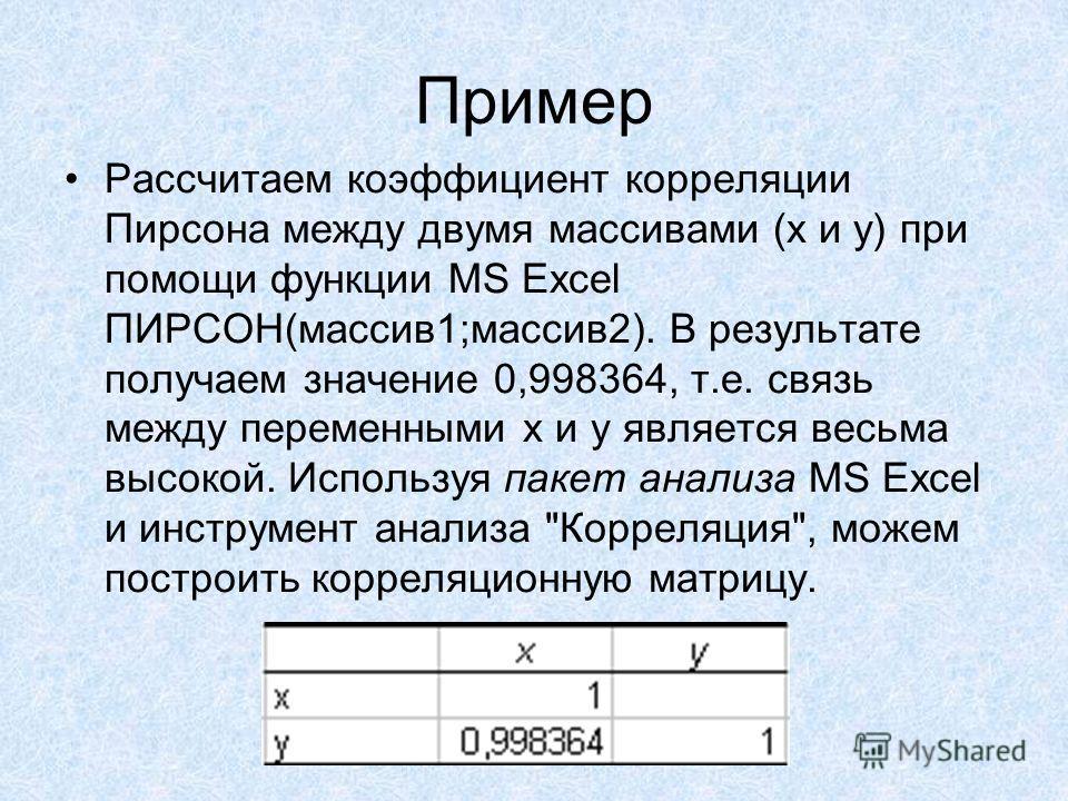 Рассчитаем коэффициент корреляции Пирсона между двумя массивами (x и y) при помощи функции MS Excel ПИРСОН(массив 1;массив 2). В результате получаем значение 0,998364, т.е. связь между переменными x и y является весьма высокой. Используя пакет анализ