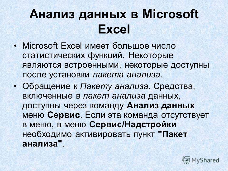 Анализ данных в Microsoft Excel Microsoft Excel имеет большое число статистических функций. Некоторые являются встроенными, некоторые доступны после установки пакета анализа. Обращение к Пакету анализа. Средства, включенные в пакет анализа данных, до