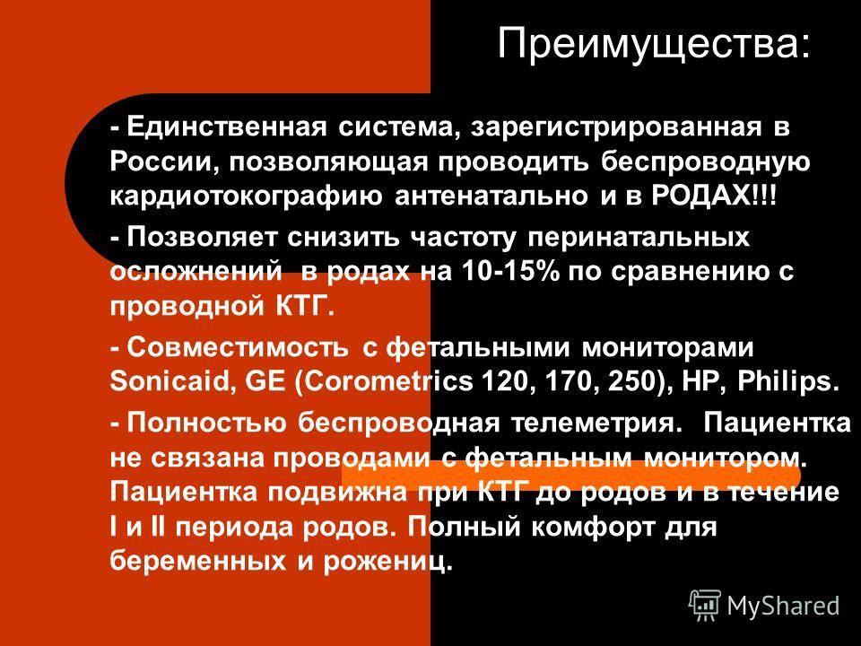 Преимущества: - Единственная система, зарегистрированная в России, позволяющая проводить беспроводную кардиотокографию антенатальной и в РОДАХ!!! - Позволяет снизить частоту перинатальных осложнений в родах на 10-15% по сравнению с проводной КТГ. - С