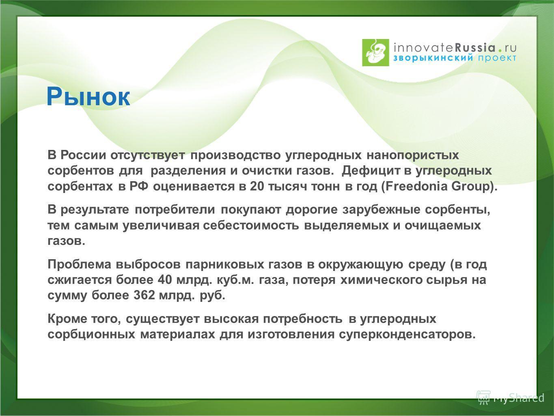 Рынок В России отсутствует производство углеродных нанопористых сорбентов для разделения и очистки газов. Дефицит в углеродных сорбентах в РФ оценивается в 20 тысяч тонн в год (Freedonia Group). В результате потребители покупают дорогие зарубежные со