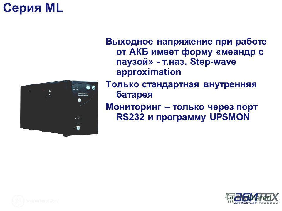 Серия ML Выходное напряжение при работе от АКБ имеет форму «меандр с паузой» - т.наз. Step-wave approximation Только стандартная внутренняя батарея Мониторинг – только через порт RS232 и программу UPSMON