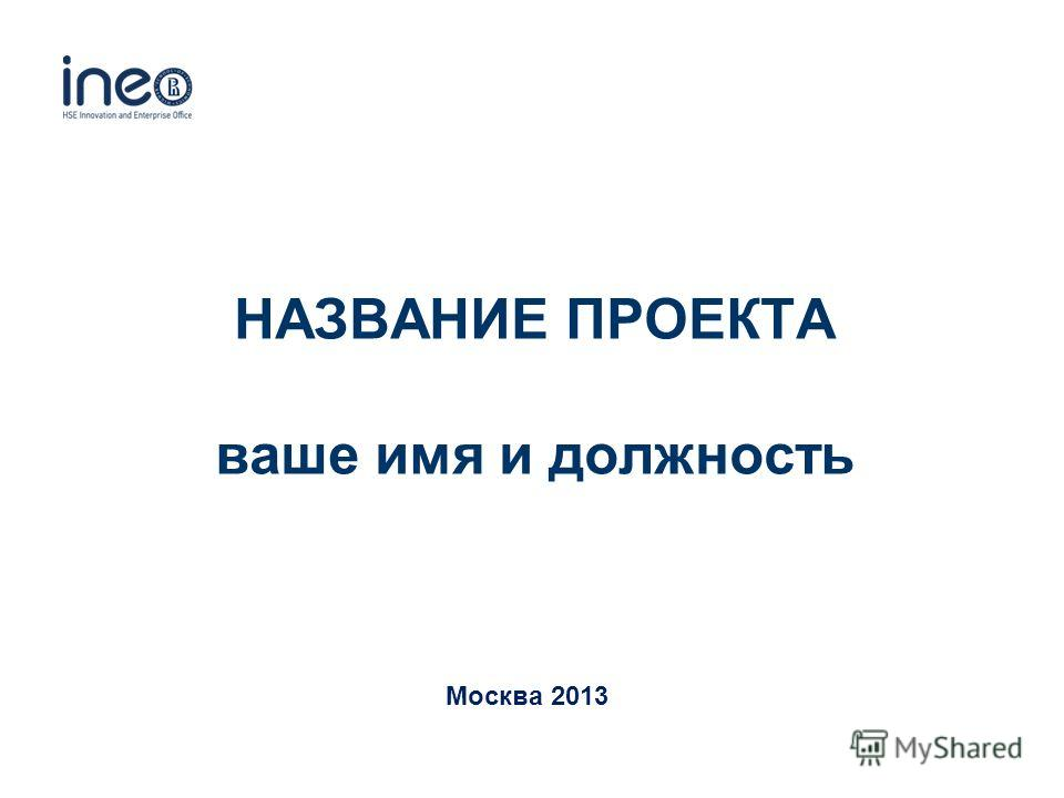 НАЗВАНИЕ ПРОЕКТА ваше имя и должность Москва 2013