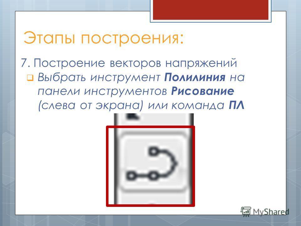 Этапы построения: 7. Построение векторов напряжений Выбрать инструмент Полилиния на панели инструментов Рисование (слева от экрана) или команда ПЛ
