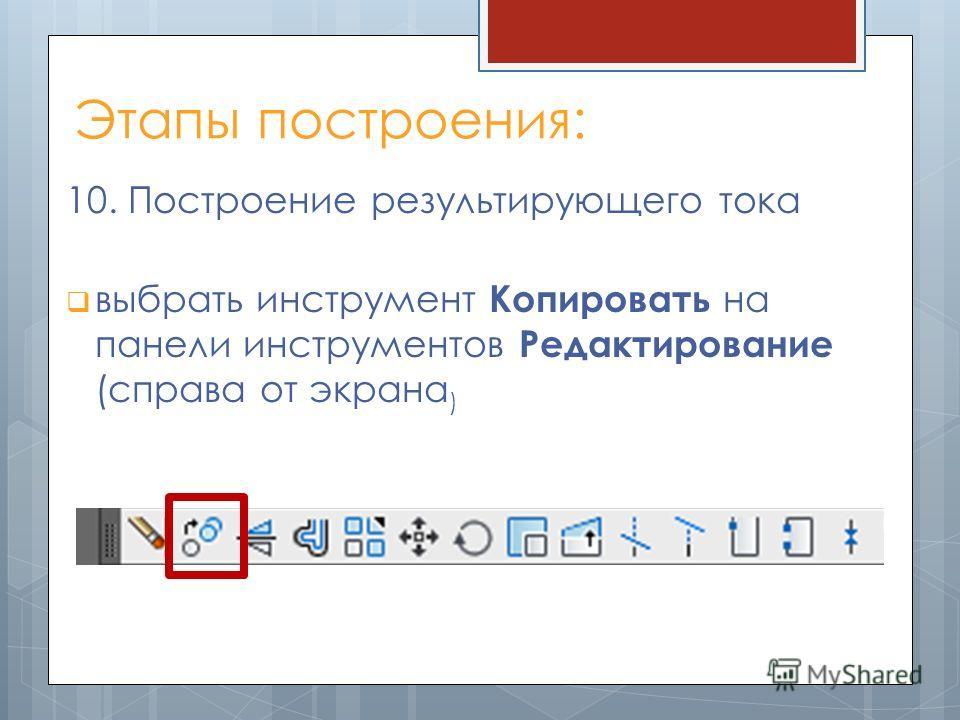 Этапы построения: 10. Построение результирующего тока выбрать инструмент Копировать на панели инструментов Редактирование (справа от экрана )