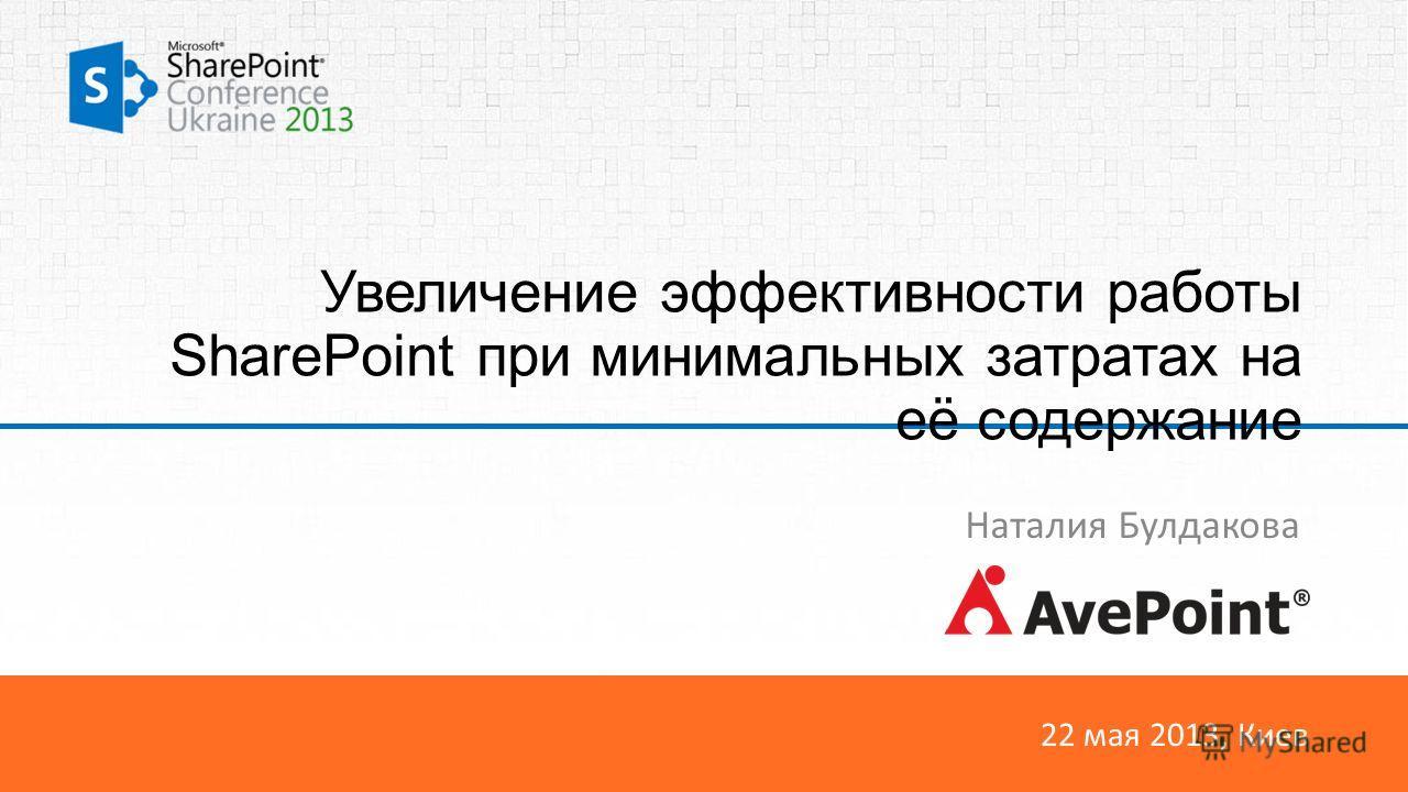 22 мая 2013, Киев Увеличение эффективности работы SharePoint при минимальных затратах на её содержание Наталия Булдакова
