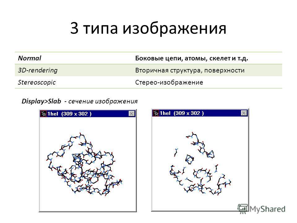 3 типа изображения Normal Боковые цепи, атомы, скелет и т.д. 3D-rendering Вторичная структура, поверхности Stereoscopic Стерео-изображение Display>Slab - сечение изображения