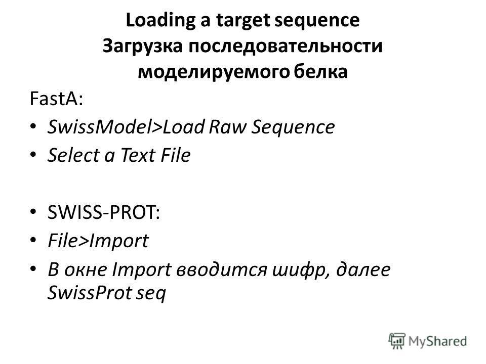 Loading a target sequence Загрузка последовательности моделируемого белка FastA: SwissModel>Load Raw Sequence Select a Text File SWISS-PROT: File>Import В окне Import вводится шифр, далее SwissProt seq