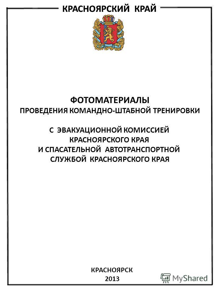 ФОТОМАТЕРИАЛЫ ПРОВЕДЕНИЯ КОМАНДНО-ШТАБНОЙ ТРЕНИРОВКИ С ЭВАКУАЦИОННОЙ КОМИССИЕЙ КРАСНОЯРСКОГО КРАЯ И СПАСАТЕЛЬНОЙ АВТОТРАНСПОРТНОЙ СЛУЖБОЙ КРАСНОЯРСКОГО КРАЯ КРАСНОЯРСК 2013