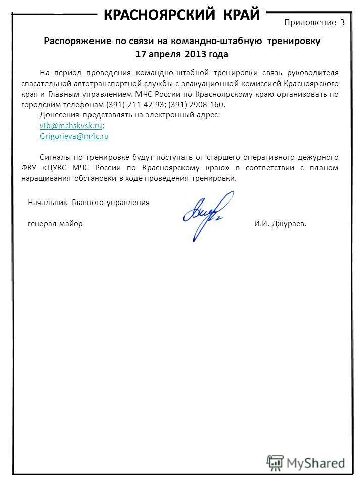 КРАСНОЯРСКИЙ КРАЙ Приложение 3 Распоряжение по связи на командно-штабную тренировку 17 апреля 2013 года На период проведения командно-штабной тренировки связь руководителя спасательной автотранспортной службы с эвакуационной комиссией Красноярского к