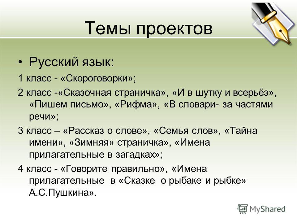 Темы проектов Русский язык: 1 класс - «Скороговорки»; 2 класс -«Сказочная страничка», «И в шутку и всерьёз», «Пишем письмо», «Рифма», «В словари- за частями речи»; 3 класс – «Рассказ о слове», «Семья слов», «Тайна имени», «Зимняя» страничка», «Имена