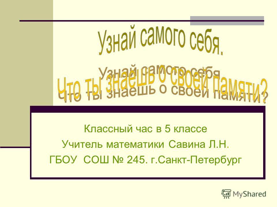 Классный час в 5 классе Учитель математики Савина Л.Н. ГБОУ СОШ 245. г.Санкт-Петербург