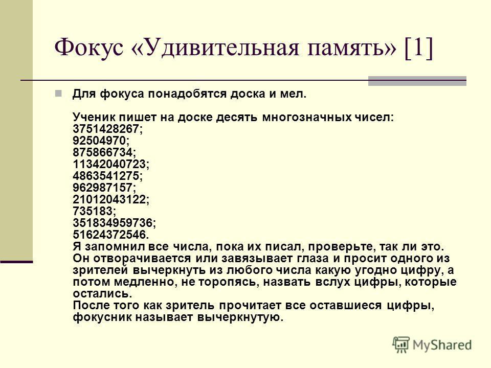 Фокус «Удивительная память» [1] Для фокуса понадобятся доска и мел. Ученик пишет на доске десять многозначных чисел: 3751428267; 92504970; 875866734; 11342040723; 4863541275; 962987157; 21012043122; 735183; 351834959736; 51624372546. Я запомнил все ч