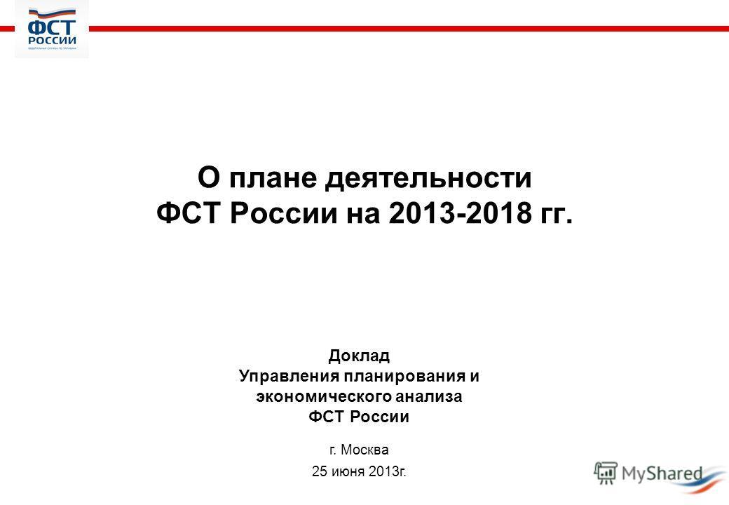 О плане деятельности ФСТ России на 2013-2018 гг. Доклад Управления планирования и экономического анализа ФСТ России г. Москва 25 июня 2013 г.