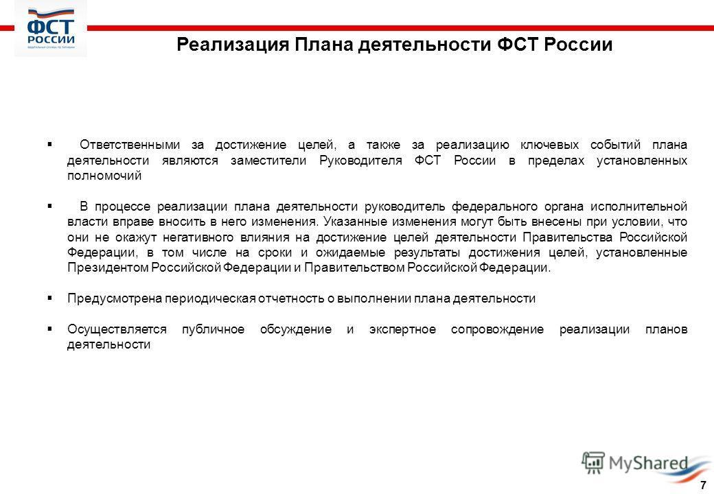Реализация Плана деятельности ФСТ России Ответственными за достижение целей, а также за реализацию ключевых событий плана деятельности являются заместители Руководителя ФСТ России в пределах установленных полномочий В процессе реализации плана деятел