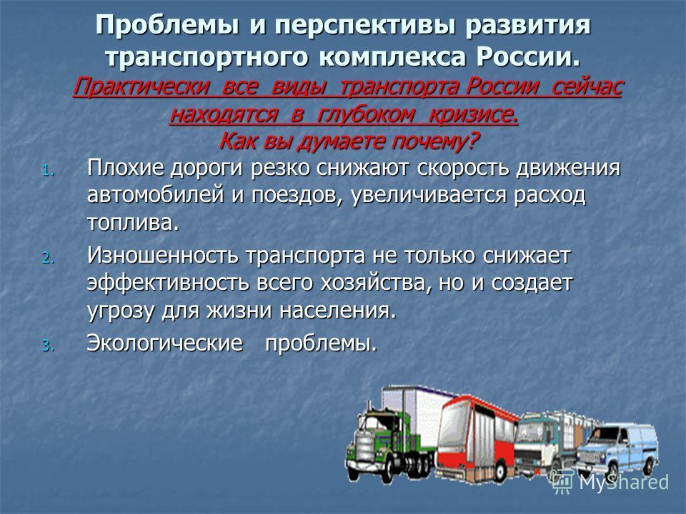 Проблемы и перспективы развития транспортного комплекса России. Практически все виды транспорта России сейчас находятся в глубоком кризисе. Как вы думаете почему? 1. Плохие дороги резко снижают скорость движения автомобилей и поездов, увеличивается р