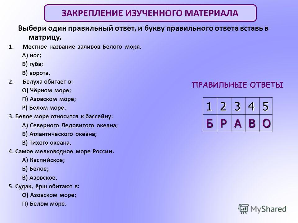 Выбери один правильный ответ, и букву правильного ответа вставь в матрицу. 1. Местное название заливов Белого моря. А) нос; Б) губа; В) ворота. 2. Белуха обитает в: О) Чёрном море; П) Азовском море; Р) Белом море. 3. Белое море относится к бассейну: