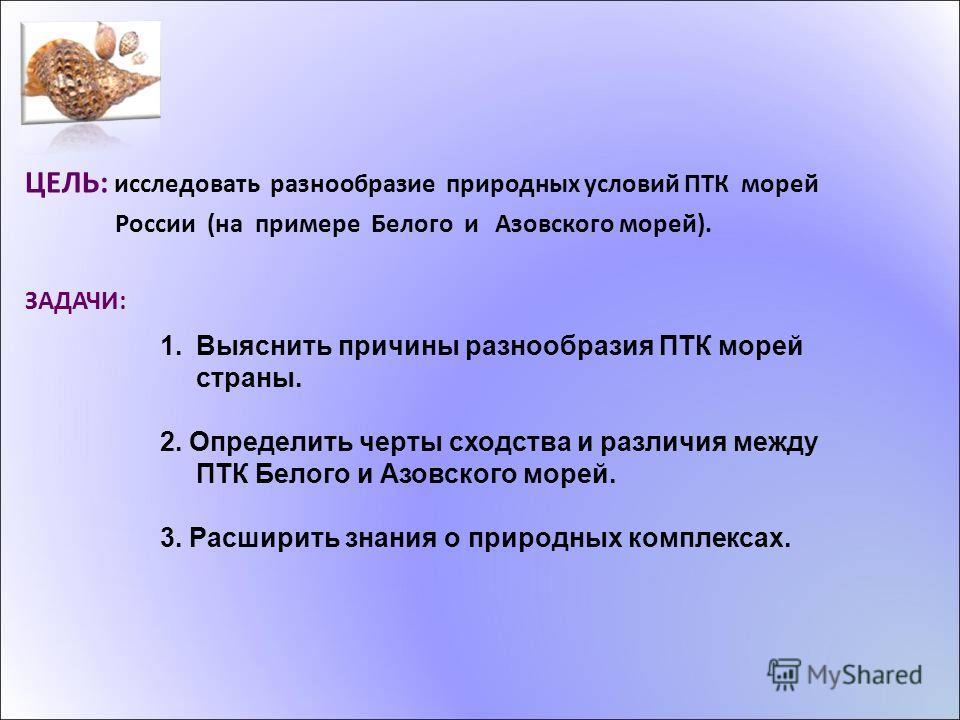 ЦЕЛЬ: исследовать разнообразие природных условий ПТК морей России (на примере Белого и Азовского морей). ЗАДАЧИ: 1. Выяснить причины разнообразия ПТК морей страны. 2. Определить черты сходства и различия между ПТК Белого и Азовского морей. 3. Расшири