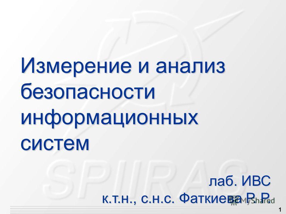 1 Измерение и анализ безопасности информационных систем лаб. ИВС к.т.н., с.н.с. Фаткиева Р. Р. к.т.н., с.н.с. Фаткиева Р. Р.